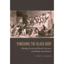 Punishing the Black Body: Marking Social and Racial Structures in Barbados and Jamaica by Dawn P. Harris, 9780820351728