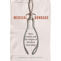 Medical Bondage: Race, Gender, and the Origins of American Gynecology by Deirdre Cooper Owens, 9780820354750