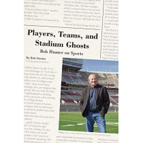 Players, Teams, and Stadium Ghosts: Bob Hunter on Sports by Bob Hunter, 9780821423844