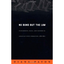 No Bond but the Law: Punishment, Race, and Gender in Jamaican State Formation, 1780-1870 by Diana Paton, 9780822333982
