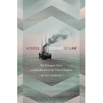 Across Oceans of Law: The Komagata Maru and Jurisdiction in the Time of Empire by Renisa Mawani, 9780822370352