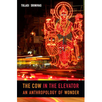 The Cow in the Elevator: An Anthropology of Wonder by Tulasi Srinivas, 9780822370642