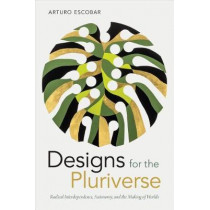 Designs for the Pluriverse: Radical Interdependence, Autonomy, and the Making of Worlds by Arturo Escobar, 9780822371052