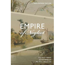 Empire of Neglect: The West Indies in the Wake of British Liberalism by Christopher Taylor, 9780822371151