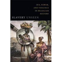 Slavery Unseen: Sex, Power, and Violence in Brazilian History by Lamonte Aidoo, 9780822371298