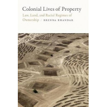 Colonial Lives of Property: Law, Land, and Racial Regimes of Ownership by Brenna Bhandar, 9780822371465