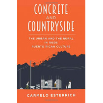 Concrete and Countryside: The Urban and the Rural in 1950s Puerto Rican Culture by Carmelo Esterrich, 9780822965398