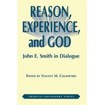 Reason, Experience, and God: John E. Smith in Dialogue by Vincent Colapietro, 9780823217076