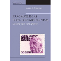 Pragmatism as Post-Postmodernism: Lessons from John Dewey by Larry A. Hickman, 9780823228416