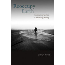 Reoccupy Earth: Notes toward an Other Beginning by David Wood, 9780823283545