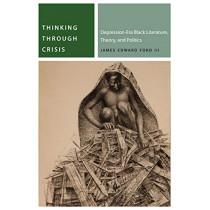 Thinking Through Crisis: Depression-Era Black Literature, Theory, and Politics by James Edward Ford, 9780823286911