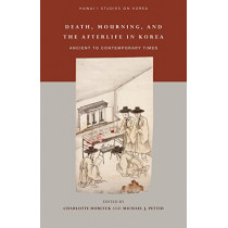 Death, Mourning, and the Afterlife in Korea: Ancient to Contemporary Times by Charlotte Horlyck, 9780824876760