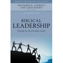 Biblical Leadership: Theology for the Everyday Leader by Benjamin K. Forrest, 9780825443916