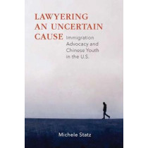 Lawyering an Uncertain Cause: Immigration Advocacy and Chinese Youth in the U.S. by Michele Statz, 9780826522092