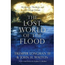 The Lost World of the Flood: Mythology, Theology, and the Deluge Debate by Tremper Longman III, 9780830852000
