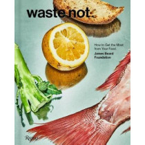 Waste Not: How To Get The Most From Your Food by James Beard Foundation, 9780847862788