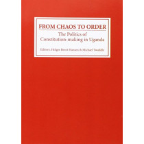 From Chaos to Order - The Politics of Constitution-making in Uganda by Holger Bernt Hansen, 9780852553930