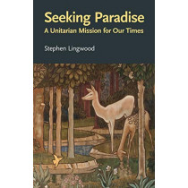 Seeking Paradise: A Unitarian Mission for Our Times by Stephen Lingwood, 9780853190943