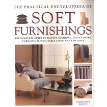 Soft Furnishings, The Practical Encyclopedia of: The complete guide to making cushions, loose covers, curtains, blinds, table linen and bed linen by Dorothy Wood, 9780857238498