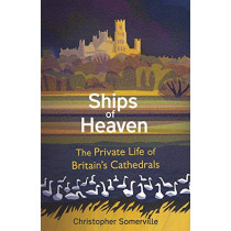 Ships Of Heaven: The Private Life of Britain's Cathedrals by Christopher Somerville, 9780857523648