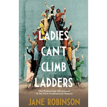 Ladies Can't Climb Ladders: The Pioneering Adventures of the First Professional Women by Jane Robinson, 9780857525871