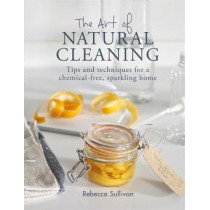 The Art of Natural Cleaning: Tips and techniques for a chemical-free, sparkling home by Rebecca Sullivan, 9780857834751