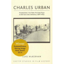 Charles Urban: Pioneering the Non-Fiction Film in Britain and America, 1897 - 1925 by Luke McKernan, 9780859892964