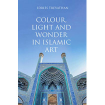 Colour, Light and Wonder in Islamic Art by Idries Trevathan, 9780863561450