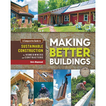 Making Better Buildings: A Comparative Guide to Sustainable Construction for Homeowners and Contractors by Chris Magwood, 9780865717060