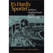 It's Hardly Sportin': Stadiums, Neighborhoods, and the New Chicago by Costas Spirou, 9780875803050