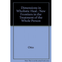Dimensions in Wholistic Healing: New Frontiers in the Treatment of the Whole Person by Herbert Arthur Otto, 9780882295138