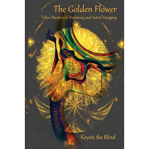 The Golden Flower: Toltec Mastery of Dreaming and Astral Voyaging by Koyote the Blind, 9780895566133