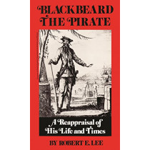 Blackbeard the Pirate: A Reappraisal of His Life and Times by Robert E. Lee, 9780895870322