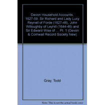 Devon Household Accounts, 1627-59, Part I - Sir Richard and Lady Lucy Reynell of Forde House, 1627-43, John Willoughby of Leyhill, 1644-6, and S by Todd Gray, 9780901853387