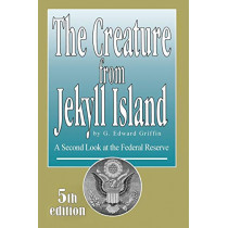 The Creature from Jekyll Island: A Second Look at the Federal Reserve by G Edward Griffin, 9780912986456
