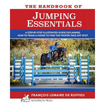 The Handbook of Jumping Essentials: A Step-By-Step Guide Explaining How to Train a Horse to Find the Proper Take-Off Spot by Francois Lemaire De Ruffieu, 9780933316096