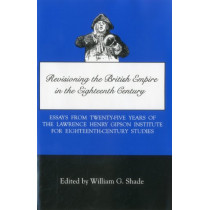 Revisioning British Empire in the Eighteenth Century: Essays from Twenty-Five Years of the Lawrence Henry Gipson Institute for Eighteenth Century Studies by William G. Shade, 9780934223577