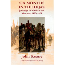 Six Months in the Hijaz: Journeys to Makkah and Madinah 1877-1878 by John Keane, 9780954970116