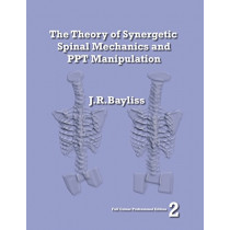 The Theory of Synergetic Spinal Mechanics and PPT Manipulation - Edition 2 by J R Bayliss, 9780955093623