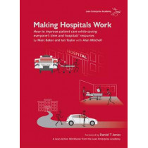 Making Hospitals Work: How to Improve Patient Care While Saving Everyone's Time and Hospitals' Resources by Marc Baker, 9780955147326