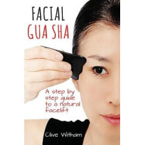 Facial Gua Sha: A Step-by-step Guide to a Natural Facelift by Clive Witham, 9780956150769