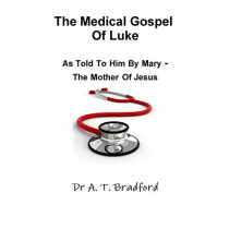 The Medical Gospel of Luke, Told to Him by Mary - the Mother of Jesus by Adam Timothy Bradford, 9780956479877