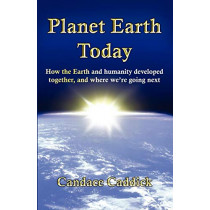 Planet Earth Today: How the Earth and Humanity Developed Together, and Where We're Going Next by Candace Caddick, 9780956500908