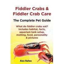 Fiddler Crabs & Fiddler Crab Care. Complete Pet Guide. What do fiddler crabs eat? Includes habitat, facts, aquarium tank setup, molting, food, personality & pictures by Alex Halton, 9780957697843
