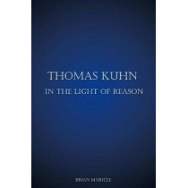Thomas Kuhn in the Light of Reason by Brian Andrew Maricle, 9780974793009