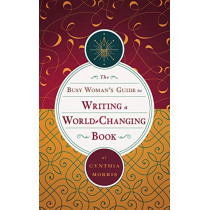 The Busy Woman's Guide to Writing a World-Changing Book by Cynthia Morris, 9780975922477