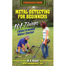 Metal Detecting For Beginners: 101 Things I Wish I'd Known When I Started by M a Shafer, 9780977132980
