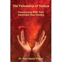 The Fellowship of Yeshua: Communing With Your Ascended Soul Guides by Dr. Paul Daniel Payne, 9780978389307