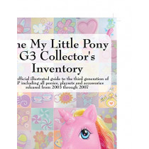 The My Little Pony G3 Collector's Inventory: an Unofficial Full Color Illustrated Guide to the Third Generation of MLP Including All Ponies, Playsets and Accessories from 2003 to the Present by Summer Hayes, 9780978606350