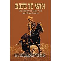 Rope to Win: The History of Steer, Calf, And, Team Roping by Gail Hughbanks Woerner, 9780978915025